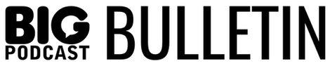 Big Podcast Bulletin
